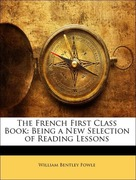 Fowle, William Bentley: The French First Class Book: Being a New Selection of Reading Lessons