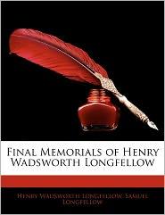 Final Memorials of Henry Wadsworth Longfellow - Henry Wadsworth Longfellow, Samuel Longfellow