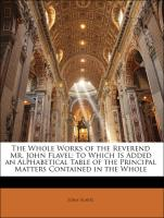 The Whole Works of the Reverend Mr. John Flavel: To Which Is Added an Alphabetical Table of the Principal Matters Contained in the Whole