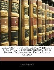 Classazione Dei Libri A Stampa Dell'I. E R. Palatina In Corrispondenza Di Un Nuovo Ordinamento Dello Scibile Umano - Francesco Palermo