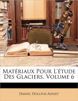 Mat Riaux Pour L' Tude Des Glaciers, Volume 6 - Daniel Dollfus-Ausset