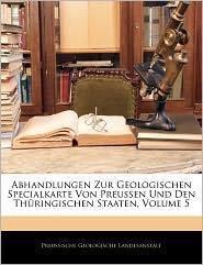 Abhandlungen Zur Geologischen Specialkarte Von Preussen Und Den Thuringischen Staaten, Volume 5 - Preussische Geologische Landesanstalt