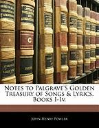 Notes to Palgrave's Golden Treasury of Songs & Lyrics. Books I-IV.