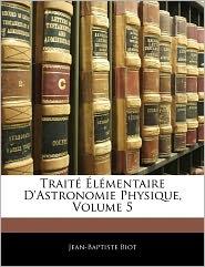 Trait L Mentaire D'Astronomie Physique, Volume 5 - Jean-Baptiste Biot