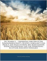 Dr. Wendel's. Grundz Ge Und Kritik Der Philosophieen Kant's, Fichte's, Schelling's Und Hegel's - Johann Andreas Wendel