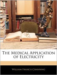 The Medical Application Of Electricity - William Francis Channing