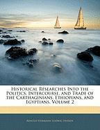 Historical Researches Into the Politics, Intercourse, and Trade of the Carthaginians, Ethiopians, and Egyptians, Volume 2