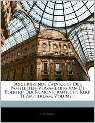 Beschrijvende Catalogus Der Pamfletten-Verzameling Van De Boekerij Der Romonstrantsche Kerk Te Amsterdam, Volume 1 - H C. Rogge