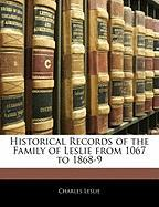 Historical Records of the Family of Leslie from 1067 to 1868-9