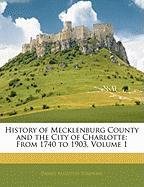 History of Mecklenburg County and the City of Charlotte: From 1740 to 1903, Volume 1