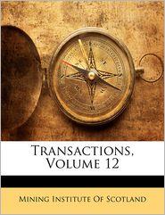 Transactions, Volume 12 - Mining Institute Of Scotland