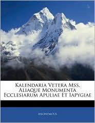 Kalendaria Vetera Mss. Aliaque Monumenta Ecclesiarum Apuliae Et Iapygiae - . Anonymous