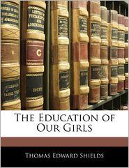 The Education Of Our Girls - Thomas Edward Shields