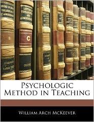 Psychologic Method In Teaching - William Arch Mckeever