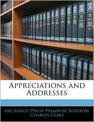 Appreciations And Addresses - Archibald Philip Primrose Rosebery, Charles Geake