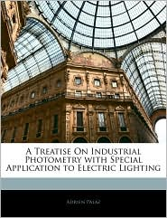 A Treatise On Industrial Photometry With Special Application To Electric Lighting - Adrien Palaz