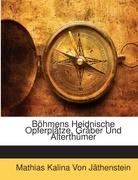 Von Jäthenstein, Mathias Kalina: Böhmens Heidnische Opferplätze, Gräber Und Alterthümer
