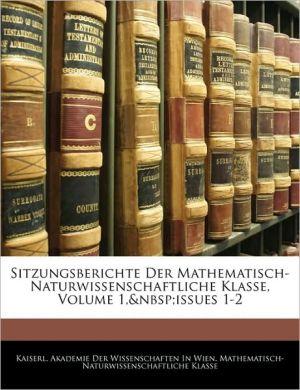 Sitzungsberichte Der Mathematisch-Naturwissenschaftliche Klasse, Volume 1, Issues 1-2 - Kaiserl. Akademie Der Wissenschaften In