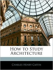 How To Study Architecture - Charles Henry Caffin