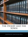 The Desert and the Sown - Gertrude Lowthian Bell