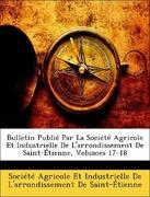 Société Agricole Et Industrielle De L´arrondissement De Saint-Étienne: Bulletin Publié Par La Société Agricole Et Industrielle De L´arrondissement De Saint-Étienne, Volumes 17-18