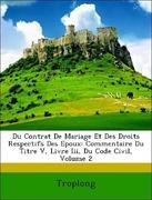 Troplong, .: Du Contrat De Mariage Et Des Droits Respectifs Des Epoux: Commentaire Du Titre V, Livre Iii, Du Code Civil, Volume 2