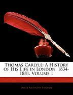 Thomas Carlyle: A History of His Life in London, 1834-1881, Volume 1