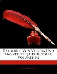 Ratherius Von Verona Und Das Zehnte Jahrhundert, Erster Theil - Albrecht Vogel