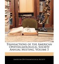 Transactions of the American Ophthalmological Society Annual Meeting, Volume 5 - Ophthalmological Society American Ophthalmological Society