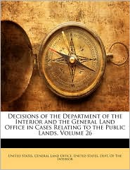 Decisions Of The Department Of The Interior And The General Land Office In Cases Relating To The Public Lands, Volume 26