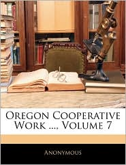 Oregon Cooperative Work, Volume 7 - Anonymous