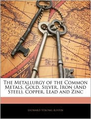 The Metallurgy Of The Common Metals, Gold, Silver, Iron (And Steel), Copper, Lead And Zinc - Leonard Strong Austin