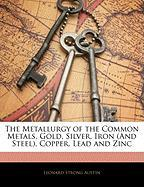 The Metallurgy of the Common Metals, Gold, Silver, Iron (and Steel), Copper, Lead and Zinc