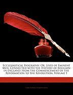 Ecclesiastical Biography: Or, Lives of Eminent Men, Connected with the History of Religion in England; From the Commencement of the Reformation