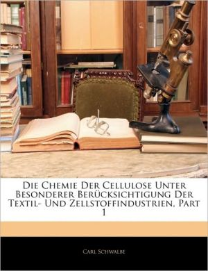 Die Chemie Der Cellulose Unter Besonderer Berucksichtigung Der Textil- Und Zellstoffindustrien, Part 1 - Carl Schwalbe