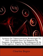 Dupin, Charles: Système De L´administration Britannique En 1822: Considéré Sous Les Rapports Des Finances, De L´industrie, Du Commerce Et De La Navigation, D´après Un Exposé Ministériel