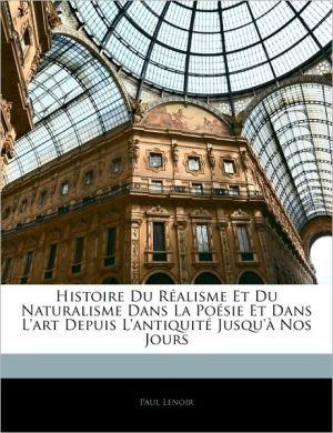 Histoire Du Realisme Et Du Naturalisme Dans La Poesie Et Dans L'Art Depuis L'Antiquite Jusqu'A Nos Jours