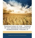 Transactions of the ... Session of the American Institute of Hom Opathy, Volume 37 - Institute Of Homeopathy American Institute of Homeopathy