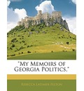 My Memoirs of Georgia Politics, - Rebecca Latimer Felton