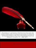The Dormant and Extinct Baronage of England: Or, an Historical and Genealogical Account of the Lives, Public Employments, and Most Memorable Actions of the English Nobility Who Have Flourished from the Norman Conquest to ... 1806[-1837] ...