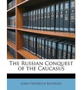 The Russian Conquest of the Caucasus - John Frederick Baddeley
