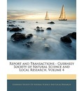 Report and Transactions - Guernsey Society of Natural Science and Local Research, Volume 4 - Society Of Natural Science and Guernsey Society of Natural Science and