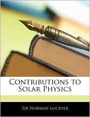 Contributions To Solar Physics - Norman Lockyer