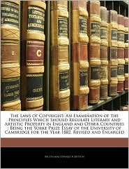 The Laws of Copyright: An Examination of the Principles Which Should Regulate Literary and Artistic Property in England and Other Countries: Being the Yorke Prize Essay of the University of Cambridge for the Year 1882, Revised and Enlarged - Thomas Edward Scrutton