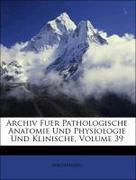Anonymous: Archiv Fuer Pathologische Anatomie Und Physiologie Und Klinische, Neununddreissigster Band