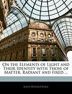 On the Elements of Light and Their Identity with Those of Matter, Radiant and Fixed ...