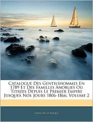 Catalogue Des Gentilshommes En 1789 Et Des Familles Anoblies Ou Titrees Depuis Le Primier Empire Jusquea Nos Jours 1806-1866, Volume 2 - Louis De La Roque