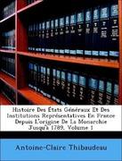 Thibaudeau, Antoine-Claire: Histoire Des États Généraux Et Des Institutions Représentatives En France Depuis L´origine De La Monarchie Jusqu´à 1789, Volume 1