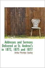 Addresses And Sermons Delivered At St. Andrew's In 1872, 1875 And 1877 - Arthur Penrhyn Stanley