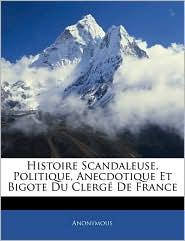 Histoire Scandaleuse, Politique, Anecdotique Et Bigote Du Clerg De France - Anonymous